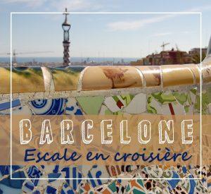 Une journée de visite en escale à Barcelone